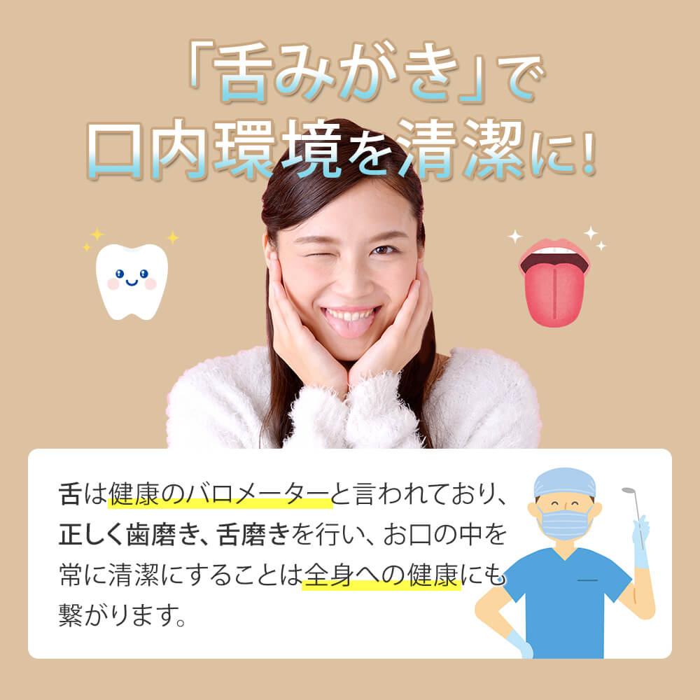 舌みがきで口内環境を清潔に 舌は健康のバロメーターと言われており、 正しく歯磨き、舌磨きを行い、お口の中を常に清潔 にすることは全身への健康にも繋がります