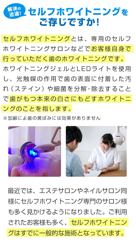 解決の近道!セルフホワイトニングをご存知ですか!セルフホワイトニングとは、専用のセルフホワイトニングサロンなどでお客様自身で行っていただく歯のホワイトニングです。ホワイトニングジェルとLEDライトを使用し、光触媒の作用で歯の表面に付着した汚れ(ステイン)や細菌を分解・除去することで歯がもつ本来の白さにもどすホワイトニングのことえお指します。(※加齢による歯の黄ばみには効果がありません。)最近では、エステサロンやネイルサロン同様にセルフホワイトニング専門のサロン様も多く見かけるようになりました。ご利用されたお客様も多く、セルフホワイトニングはすでに一般的な施術となっています。